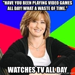 """Sheltering Suburban Mom - """"Have you been playing video games all day! what a waste of time."""" Watches tv all day"""