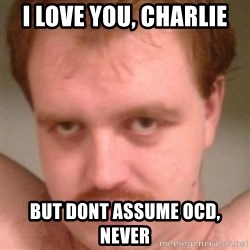 Friendly creepy guy - i love you, charlie But dont assume OCD, never