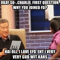 Maury Lie Detector - Okay so-..Charlie, first question, why you joined FD? hai oll, i lave efd, ent i very very gud wit kars