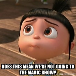 Despicable Me Agnes -  does this mean we're not going to the magic show?