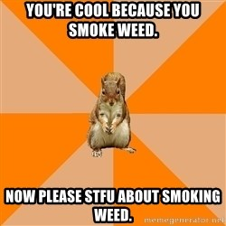 Excessively Annoyed Squirrel - You're cool because you smoke weed. Now please stfu about smoking weed.