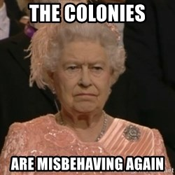 Unhappy Queen - The colonies are misbehaving again