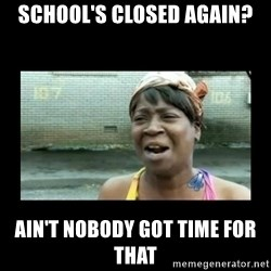 Nobody ain´t got time for that - school's closed again? ain't nobody got time for that
