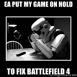 Sad Trooper - ea put my game on hold to fix battlefield 4