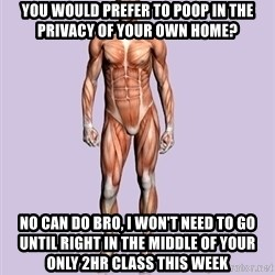 Scumbag Body #2 - you would prefer to poop in the privacy of your own home? NO can do Bro, i won't need to go until right in the middle of your only 2hr class this week