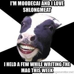 Restaurant Employee Cow - I'm moodecai and i love shlongmeat i held a few while writing the mag this week