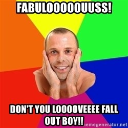 Really, really, really, REALLY gay guy - fabulooooouuss! don't you looooveeee fall out boy!!