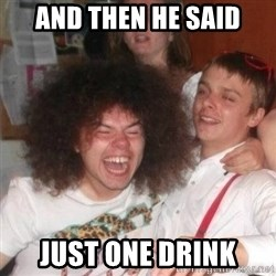 'And Then He Said' Guy - And then he said just one drink