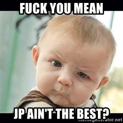 Skeptical Baby Whaa? - fuck you mean jp ain't the best?