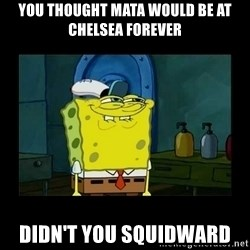 didnt you squidward - you thought mata would be at chelsea forever didn't you squidward