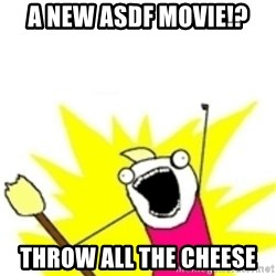 x all the y - a new asdf movie!? throw all the cheese