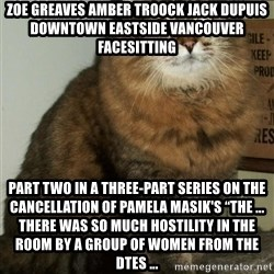 "ZOE GREAVES DTES VANCOUVER - ZOE GREAVES AMBER TROOCK jack dupuis downtown eastside vancouver facesitting Part Two in a three-part series on the cancellation of Pamela Masik's ""The ... There was so much hostility in the room by a group of women from the DTES ..."