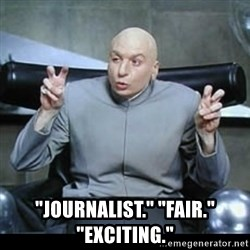 "dr. evil quotation marks -  ""Journalist."" ""Fair."" ""Exciting."""