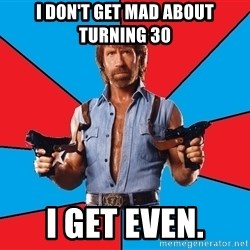 Chuck Norris  - I DON'T GET MAD ABOUT TURNING 30 i GET EVEN.