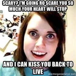OAG - Scary? I'M GOING RO SCARE YOU SO MUCH YOUR HEART WILL STOP  AND I CAN KISS YOU BACK TO LIVE
