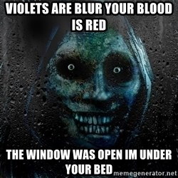 Uninvited house guest - violets are blur your blood is red the window was open im under your bed