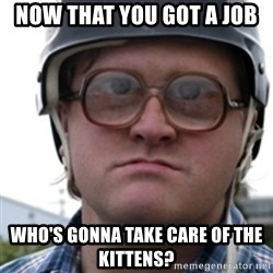Bubbles Trailer Park Boy - Now that you got a job who's gonna take care of the kittens?