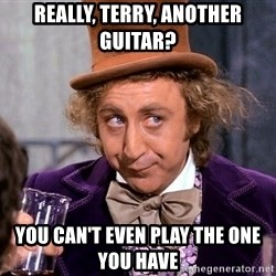 WillyWonkax - Really, terry, another guitar? you can't even play the one you have