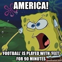 Spongebob Rage - america! 'Football' is played with 'feet' for 90 minutes