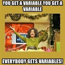 Oprah You get a - You get a variable you get a variable everybody gets variables!