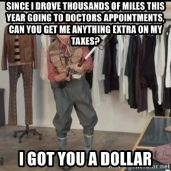 Geico Fisherman - since i drove thousands of miles this year going to doctors appointments, can you get me anything extra on my taxes? i got you a dollar