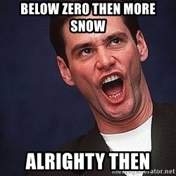 Alrighty then Jim Carrey  - below zero then more snow  alrighty then