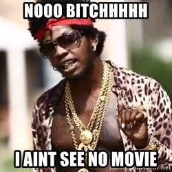 Trinidad James meme  - nooo bitchhhhh i aint see no movie