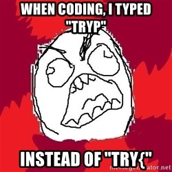 "Rage FU - WHEN CODING, I TYPED ""TRYP"" INSTEAD OF ""TRY{"""