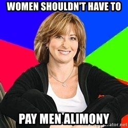 Sheltering Suburban Mom - women shouldn't have to pay men alimony