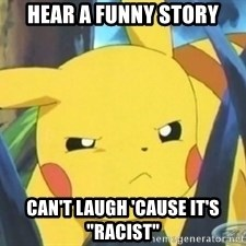 "Unimpressed Pikachu - hEAR A FUNNY STORY cAN'T LAUGH 'CAUSE IT'S ""RACIST"""