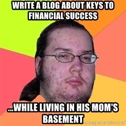 gordo granudo - write a blog about keys to financial success ...while living in his mom's basement