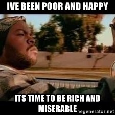 It was a good day - Ive been poor and happy its time to be rich and miserable