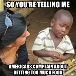 Skeptical african kid  - So you're telling me Americans complain about getting too much food