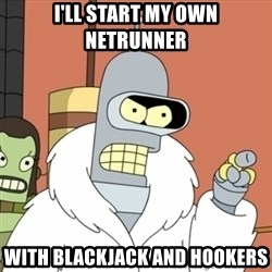 bender blackjack and hookers - I'LL START MY OWN NETRUNNER WITH BLACKJACK AND HOOKERS