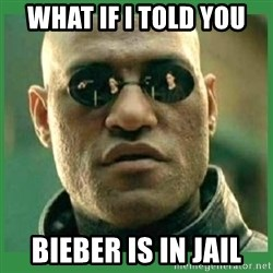 Matrix Morpheus - what if i told you bieber is in jail