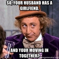 WillyWonkax - So, your husband has a girlfiend, And your moving in together?