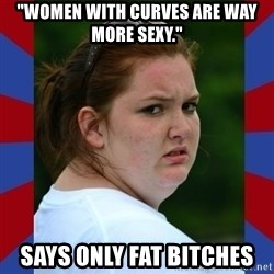 """Fat Girlfriend in Denail - """"women with curves are way more sexy."""" says only fat bitches"""