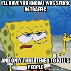 I'll have you know Spongebob - I'll have you know I was stuck in traffic  and only threatened to kill 5 people
