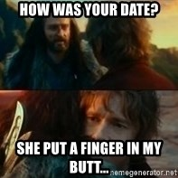 Never Have I Been So Wrong - How was your date? she put a finger in my butt...