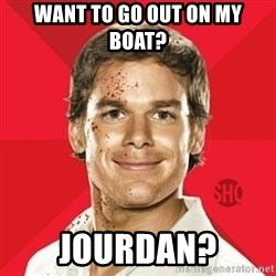 Dexter Showtime - want to go out on my boat? Jourdan?