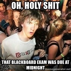 -Sudden Clarity Clarence - oh, holy shit that blackboard exam was due at midnight