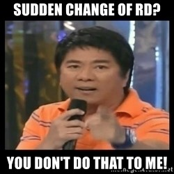 You don't do that to me meme - sudden change of rd? you don't do that to me!