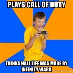Annoying Gamer Kid - plays call of duty thinks half life was made by infinity ward