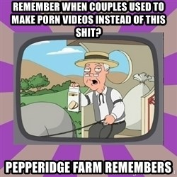 Pepperidge Farm Remembers FG - Remember when couples used to make porn videos instead of this shit? Pepperidge Farm Remembers