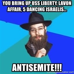 Jewish Dude - you bring up USS Liberty, Lavon affair, 5 dancing israelis... antisemite!!!