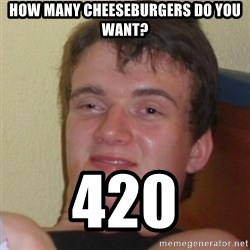 Really Stoned Guy - How many cheeseburgers do you want? 420