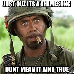 Tropic Thunder Downey - just cuz its a themesong dont mean it aint true