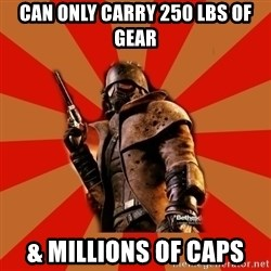 Fallout New Vegas MEME - Can only carry 250 lbs of gear & millions of caps