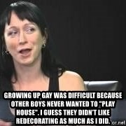 """Dumb attention whore Cleo Catra -  Growing up gay was difficult because other boys never wanted to """"play house"""". I guess they didn't like redecorating as much as I did."""