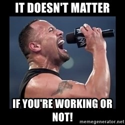 It doesn't matter! The Rock.  - It doesn't matter If you're working or not!